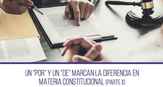 """UN """"POR"""" y UN """"DE"""" MARCAN LA DIFERENCIA EN MATERIA CONSTITUCIONAL (Parte II)"""