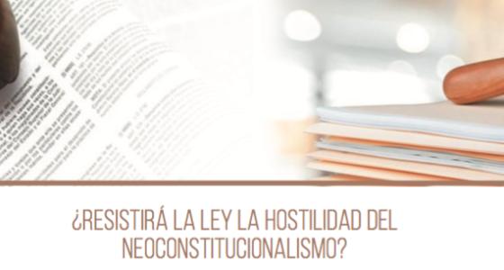 ¿RESISTIRÁ LA LEY LA HOSTILIDAD DEL NEOCONSTITUCIONALISMO?